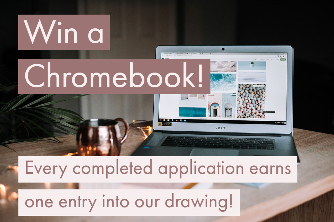 Win a Chromebook! Every completed application earns one entry into our drawing.